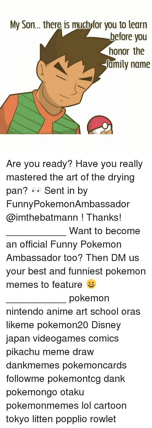 Anime, Dank, and Disney: My Son.. there is muchyfor you to learn  before you  honor the  amily name Are you ready? Have you really mastered the art of the drying pan? 👀 Sent in by FunnyPokemonAmbassador @imthebatmann ! Thanks! ___________ Want to become an official Funny Pokemon Ambassador too? Then DM us your best and funniest pokemon memes to feature 😀 ___________ pokemon nintendo anime art school oras likeme pokemon20 Disney japan videogames comics pikachu meme draw dankmemes pokemoncards followme pokemontcg dank pokemongo otaku pokemonmemes lol cartoon tokyo litten popplio rowlet