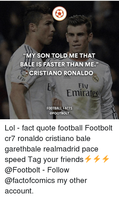 "Cristiano Ronaldo, Facts, and Football: ""MY SON TOLD ME THAT  BALE IS FASTER THAN ME  CRISTIANO RONALDO  Fly  Emirates  FOOTBALL FACTS  @FOOT BOLT Lol - fact quote football Footbolt cr7 ronaldo cristiano bale garethbale realmadrid pace speed Tag your friends⚡️⚡️⚡️ @Footbolt - Follow @factofcomics my other account."