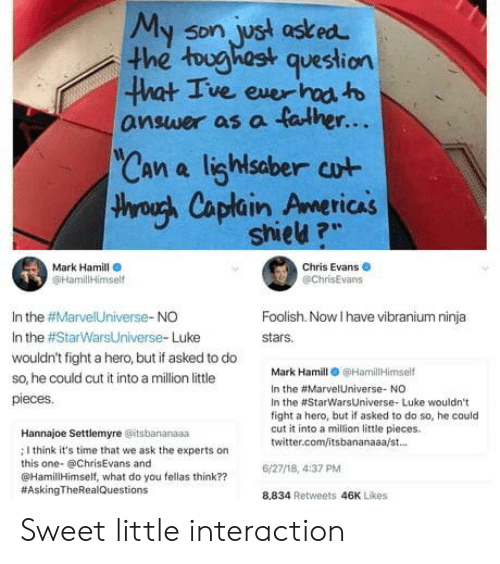 "Chris Evans, Mark Hamill, and Twitter: My son, ust asked  he tughast question  5Dn  ve exer  answer as a falher...  Can a lighlsaber cut  throuh Caplain Americas  TICAS  shieu ?""  Mark Hamill  @HamililHimsel  Chris Evans  @chrisEvans  In the #Marve!Universe-NO  In the #StarWarsUniverse. Luke  wouldn't fight a hero, but if asked to do  so, he could cut it into a million little  pieces  Foolish. Now I have vibranium ninja  stars.  Mark Hamill 6HamilHimself  In the #Marve!Universe. NO  In the #StarwarsUniverse. Luke wouldn't  fight a hero, but if asked to do so, he could  cut it into a milion little pieces.  twitter.com/itsbananaaa/st.  Hannajoe Settlemyre @itsbananaaa  ; I think it's time that we ask the experts on  this one- @ChrisEvans and  @HamillHimself, what do you fellas think??  #AskingTheRea!Questions  6/27/18, 4:37 PM  8,834 Retweets 46K Likes Sweet little interaction"