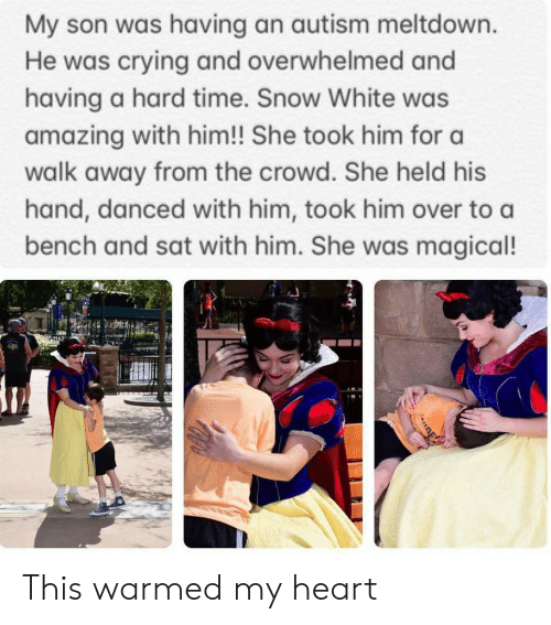 Crying, Snow White, and Autism: My son was having an autism meltdown.  He was crying and overwhelmed and  having a hard time. Snow White was  amazing with him!! She took him for a  walk away from the crowd. She held his  hand, danced with him, took him over to a  bench and sat with him. She was magical! This warmed my heart