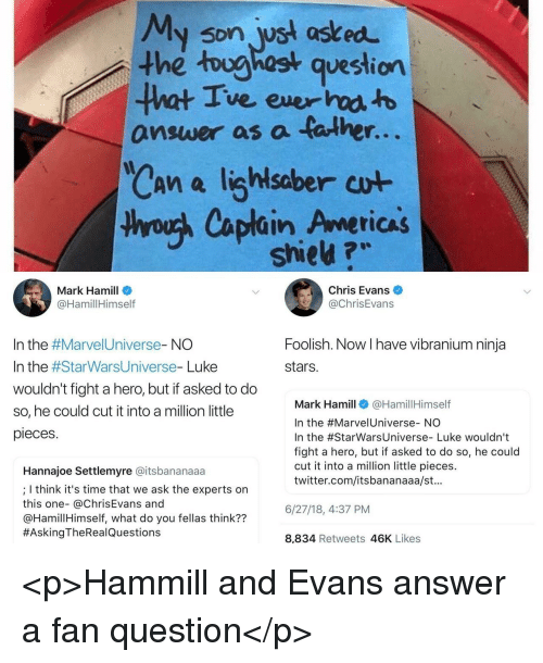 Chris Evans, Mark Hamill, and Twitter: My son wst asked  the toughost question  ve ever  answer as a talhe  r.  saber  thyouh Caplain Americas  shieu ?w  Mark Hamill  @HamillHimself  Chris Evans  @ChrisEvans  Foolish. Now I have vibranium ninja  stars.  In the #Marve!Universe-NO  In the #StarWarsUniverse-Luke  wouldn't fight a hero, but if asked to do  so, he could cut it into a million little  pieces  Mark Hamill@HamillHimself  In the #Marve!Universe-NO  In the #StarwarsUniverse-Luke wouldn't  fight a hero, but if asked to do so, he could  cut it into a million little pieces.  twitter.com/itsbananaaa/st.  Hannajoe Settlemyre @itsbananaaa  ; I think it's time that we ask the experts on  this one- @ChrisEvans and  @HamillHimself, what do you fellas think??  #AskingTheRea!Questions  6/27/18,4:37 PM  8,834 Retweets 46K Likes <p>Hammill and Evans answer a fan  question</p>