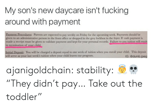 "Dumb, Friday, and Fucking: My son's new daycare isn't fucking  around with payment  urcs:  Parents are expected to pay weekly on Friday for the upcoming week. Payments should be  given to an administrative person in the front office or dropped in the grey lockbox in the foyer. If cash payment is  made a receipt must be given to validate payment and kept for your personal records. Failure to pay tuition will reşult  in termination of your child.  Initial Deposit: You will be charged a deposit equal to one week of tuition when you enroll your child. This deposit  will serve as your last week's tuition when your child leaves our program  IG: @dumb.jpeg ajanigoldchain:  stability:  👼💀  ""They didn't pay… Take out the toddler"""