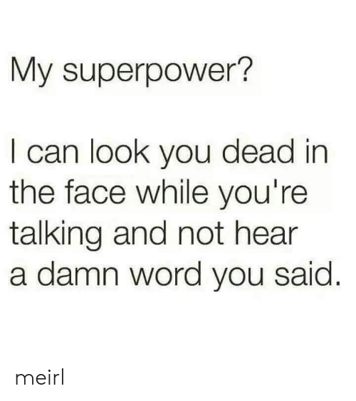 superpower: My superpower?  I can look you dead in  the face while you're  talking and not hear  a damn word you said meirl