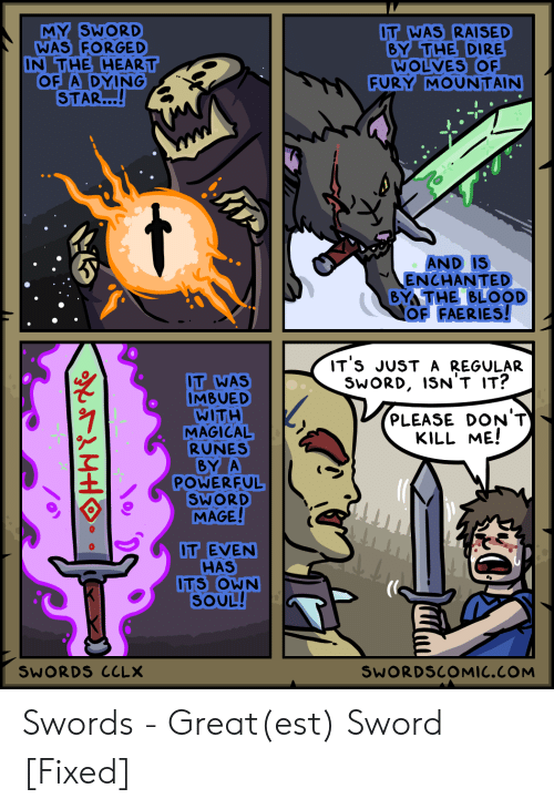 dire: MY SWORD  WAS FORGED  IN THE HEART  OF A DYING  STAR...!  IT WAS RAISED  BY THE DIRE  WOLVES OF  FURY MOUNTAIN  AND IS  ENCHANTED  BY THE BLOOD  OF FAERIES!  IT 'S JUST A REGULAR  SWORD, ISN'T IT?  IT WAS  IMBUED  WITH  MAGICAL  RUNES  BY A  POWERFUL  SWORD  MAGE!  PLEASE DON'T  KILL ME!  OT EVEN  HAS  ITS OWN  SOUL!  SWORDS CCLX  SWORDSCOMIC.COM Swords - Great(est) Sword [Fixed]