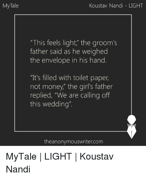 "Envelops: My Tale  Koustav Nandi LIGHT  ""This feels light"" the groom's  father said as he weighed  the envelope in his hand  ""It's filled with toilet paper,  not money,"" the girl's father  replied, ""We are calling off  this wedding""  theanonymouswriter.com MyTale 