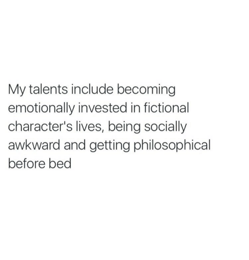 Philosophical: My talents include becoming  emotionally invested in fictional  character's lives, being socially  awkward and getting philosophical  before bed