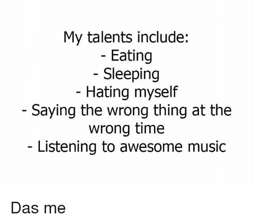 Wrong Thing: My talents include:  Eating  Sleeping  Hating myself  Saying the wrong thing at the  wrong time  Listening to awesome music Das me
