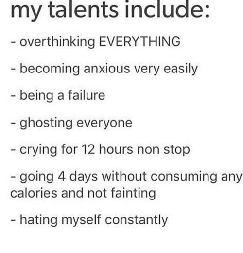 Crying, Failure, and Non Stop: my talents include:  overthinking EVERYTHING  becoming anxious very easily  being a failure  - ghosting everyone  crying for 12 hours non stop  going 4 days without consuming any  calories and not fainting  - hating myself constantly