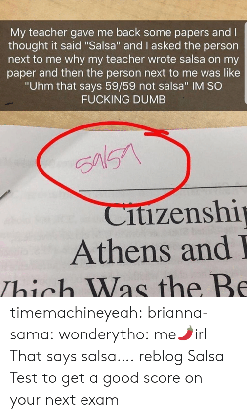 """Dumb, Fucking, and Teacher: My teacher gave me back some papers and l  thought it said """"Salsa"""" and I asked the person  next to me why my teacher wrote salsa on my  paper and then the person next to me was like  """"Uhm that says 59/59 not salsa"""" IM SO  FUCKING DUMB  itizenshi  Athens and  Thich Was the Be timemachineyeah: brianna-sama:  wonderytho:  me🌶️irl  That says salsa….  reblog Salsa Test to get a good score on your next exam"""