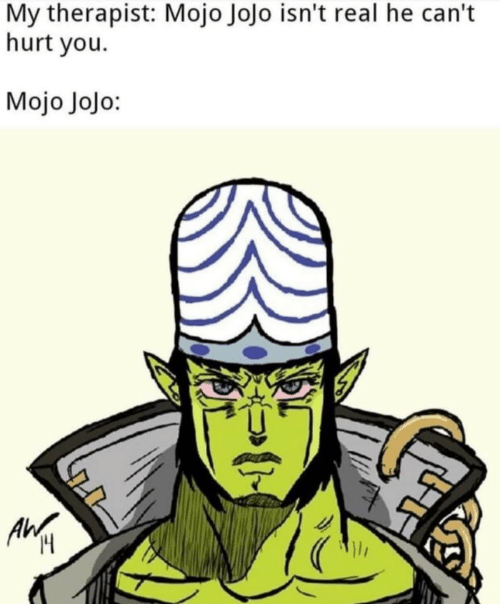 Jojo: My therapist: Mojo Jojo isn't real he can't  hurt you  Mojo Jojo:  Ilr