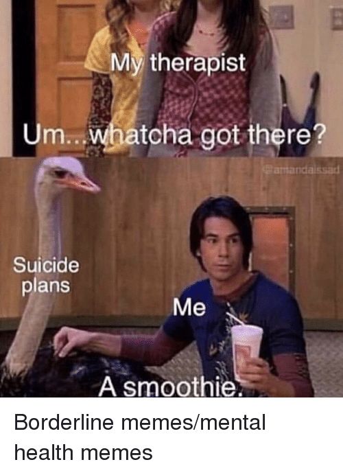 Memes, Suicide, and Got: My therapist  Um..whatcha got there?  antandaissad  Suicide  plans  Me  A smoothie Borderline memes/mental health memes