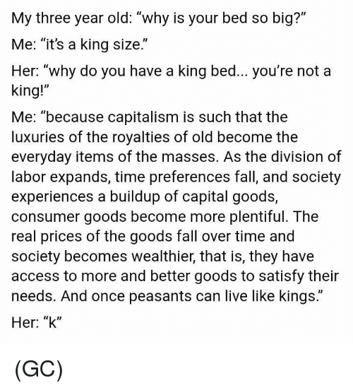 """King Me: My three year old: """"why is your bed so big?""""  Me: """"it's a king size.""""  Her: """"why do you have a king bed... you're not a  king!""""  Me: """"because capitalism is such that the  luxuries of the royalties of old become the  everyday items of the masses. As the division of  labor expands, time preferences fall, and society  experiences a buildup of capital goods,  consumer goods become more plentiful. The  real prices of the goods fall over time and  society becomes wealthier, that is, they have  access to more and better goods to satisfy their  needs. And once peasants can live like kings.""""  Her: """"k"""" (GC)"""