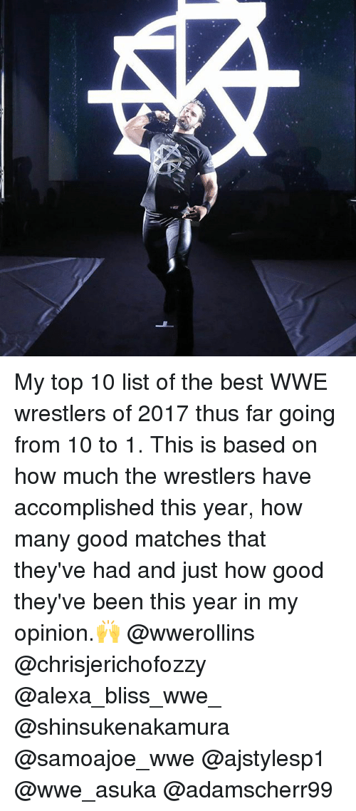 wwe wrestlers: My top 10 list of the best WWE wrestlers of 2017 thus far going from 10 to 1. This is based on how much the wrestlers have accomplished this year, how many good matches that they've had and just how good they've been this year in my opinion.🙌 @wwerollins @chrisjerichofozzy @alexa_bliss_wwe_ @shinsukenakamura @samoajoe_wwe @ajstylesp1 @wwe_asuka @adamscherr99