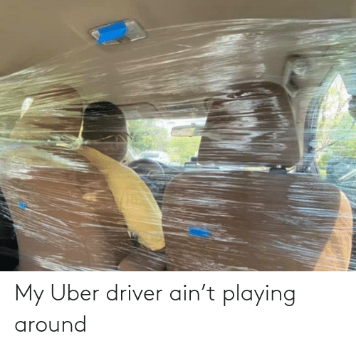 driver: My Uber driver ain't playing around