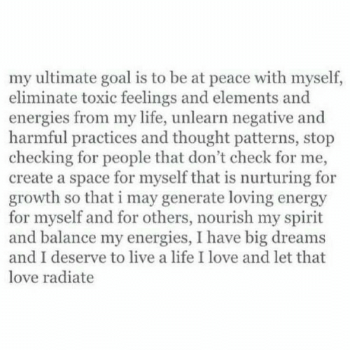 Energy, Life, and Love: my ultimate goal is to be at peace with myself,  eliminate toxic feelings and elements and  energies from my life, unlearn negative and  harmful practices and thought patterns, stop  checking for people that don't check for me,  create a space for myself that is nurturing for  growth so that i may generate loving energy  for myself and for others, nourish my spirit  and balance my energies, I have big dreams  and I deserve to live a life I love and let that  love radiate