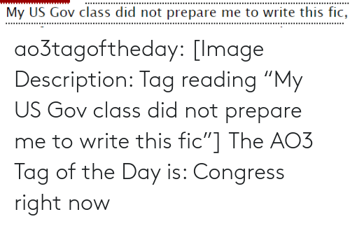 "Target, Tumblr, and Blog: My US Gov class did not prepare me to write this fic, ao3tagoftheday:  [Image Description: Tag reading ""My US Gov class did not prepare me to write this fic""]  The AO3 Tag of the Day is: Congress right now"