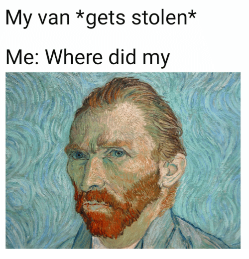 where did: My van *gets stolen*  Me: Where did my