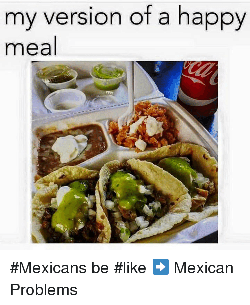 Memes, Mexican, and 🤖: my version of a happy  meal #Mexicans be #like ➡ Mexican Problems