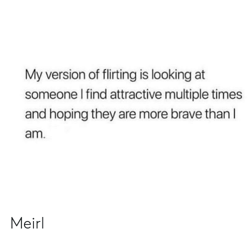 Brave, MeIRL, and Looking: My version of flirting is looking at  someone l find attractive multiple times  and hoping they are more brave than l  am Meirl