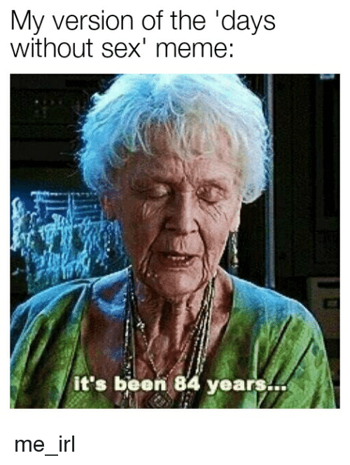 Sex Meme: My version of the 'days  without sex' meme:  it's been 84 years...