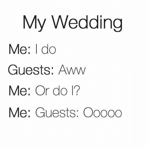 awws: My Wedding  Me: I do  Guests: Aww  Me: Or do 1?  Me: Guests: Oo000
