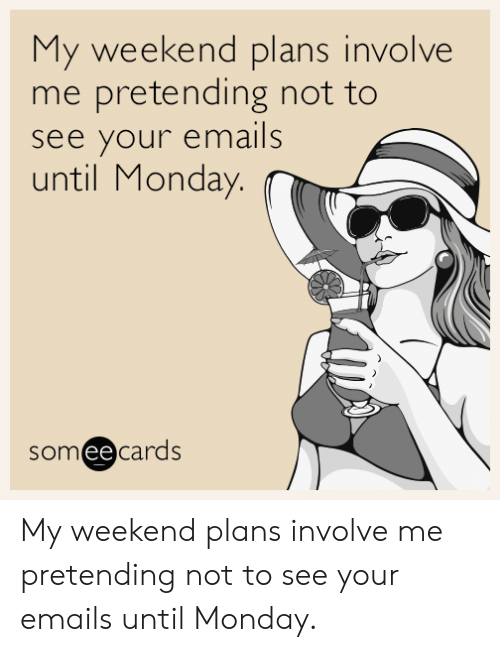 My Weekend: My weekend plans involve  me pretending not to  see your emails  until Monday.  someecards My weekend plans involve me pretending not to see your emails until Monday.