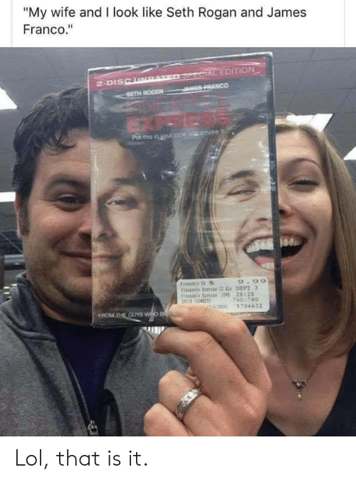 """seth: """"My wife and I look like Seth Rogan and James  Franco.""""  SercIAL EDITION  JES FRANCO  2-DISCURAT  SETH ROGEN  Pat this in your ppe and moke  9.99  Fiis rs 2 DEPT 3  Fis E 0 28128  160:760  U0 5794632  FROM THE OUYS WHO B Lol, that is it."""
