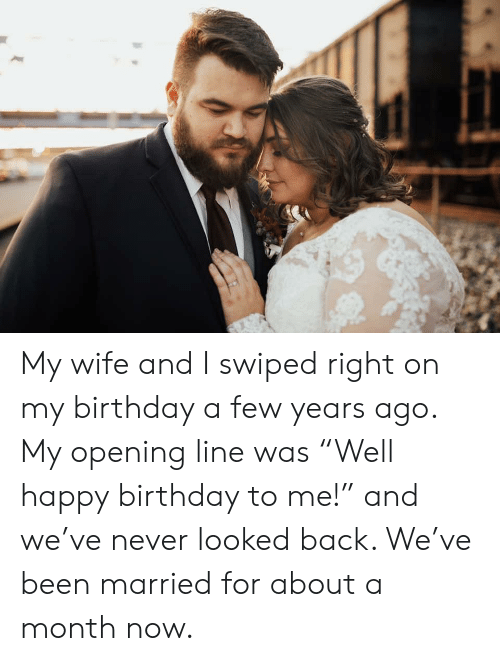 "Birthday, Happy Birthday, and Happy: My wife and I swiped right on my birthday a few years ago. My opening line was ""Well happy birthday to me!"" and we've never looked back. We've been married for about a month now."