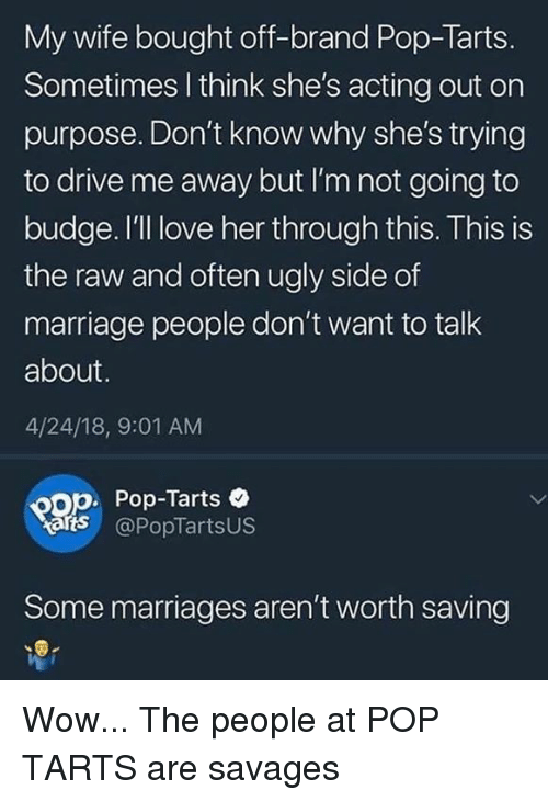 savages: My wife bought off-brand Pop-Tarts.  Sometimes l think she's acting out on  purpose. Don't know why she's trying  to drive me away but I'm not going to  budge. I'll love her through this. This is  the raw and often ugly side of  marriage people don't want to talk  about.  4/24/18, 9:01 AM  op. Pop-Tarts  arts @PopTartsUS  Some marriages aren't worth saving Wow... The people at POP TARTS are savages