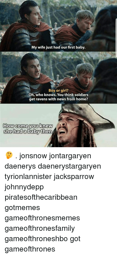 Boy Or Girl: My wife just had our first baby.  Boy or girl?  Oh, who knows. You think soldiers  get ravens with news from home?  How come you knew 🤔 . jonsnow jontargaryen daenerys daenerystargaryen tyrionlannister jacksparrow johnnydepp piratesofthecaribbean gotmemes gameofthronesmemes gameofthronesfamily gameofthroneshbo got gameofthrones