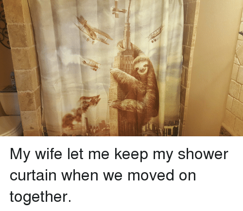 My Wife Let Me Keep My Shower Curtain When We Moved On Together