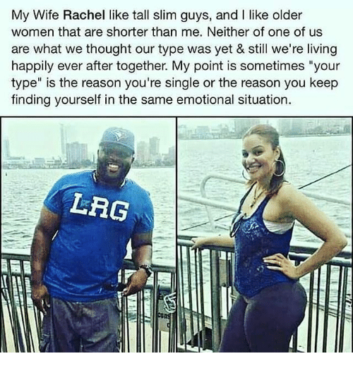"""Memes, Women, and Wife: My Wife Rachel like tall slim guys, and I like older  women that are shorter than me. Neither of one of us  are what we thought our type was yet & still we're living  happily ever after together. My point is sometimes """"your  type"""" is the reason you're single or the reason you keep  finding yourself in the same emotional situation.  LRG"""