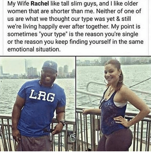 """Memes, Women, and Wife: My Wife Rachel like tall slim guys, and I like older  women that are shorter than me. Neither of one of  us are what we thought our type was yet & still  we're living happily ever after together. My point is  sometimes """"your type"""" is the reason you're single  or the reason you keep finding yourself in the same  emotional situation  LRG"""