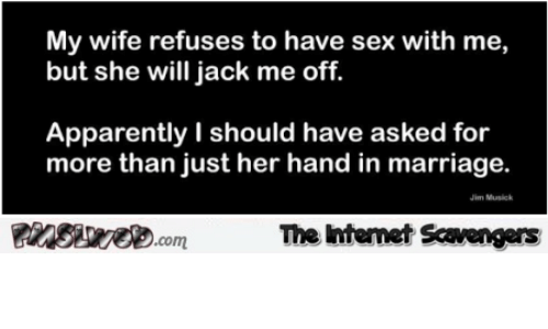 Have Sex With Me: My wife refuses to have sex with me,  but she will jack me off.  Apparently I should have asked for  more than just her hand in marriage.  Jim Musick  insiweD.com  The Intemet Scavengers