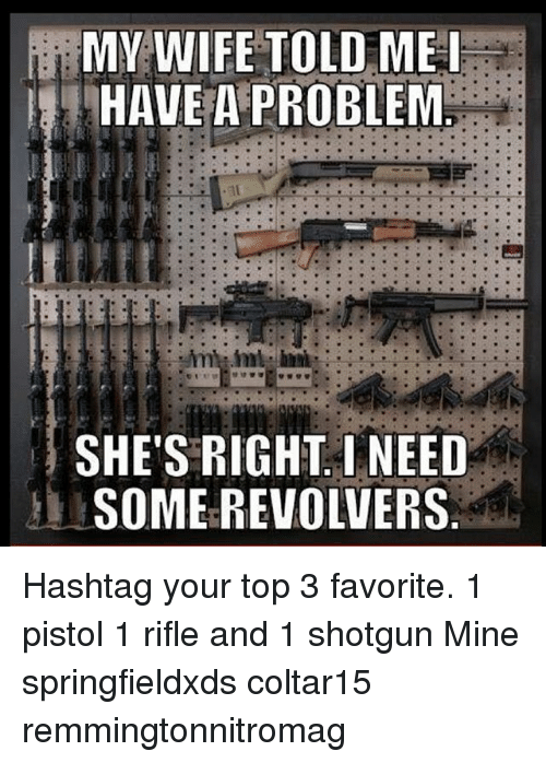 shotguns: MY WIFE TOLD ME  HAVE A PROBLEM  SHE'S RIGHT I NEED  SOME REVOLVERS Hashtag your top 3 favorite. 1 pistol 1 rifle and 1 shotgun Mine springfieldxds coltar15 remmingtonnitromag