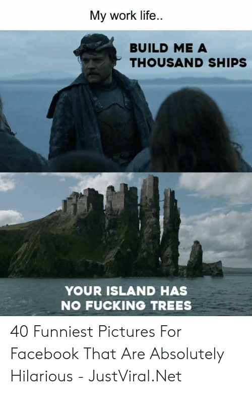 Pictures For: My work life  BUILD ME A  THOUSAND SHIPS  YOUR ISLAND HAS  NO FUCKING TREES 40 Funniest Pictures For Facebook That Are Absolutely Hilarious - JustViral.Net