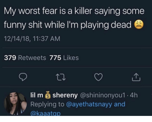 Playing Dead: My worst fear is a killer saying some  funny shit while I'm playing dead  12/14/18, 11:37 ANM  379 Retweets 775 Likes  lil m š shereny (@shininonyou1 4h  Replying to @ayethatsnayy and  @kaaatqp