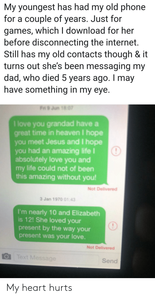 Dad, Heaven, and Internet: My youngest has had my old phone  for a couple of years. Just for  games, which I download for her  before disconnecting the internet  Still has my old contacts though & it  turns out she's been messaging my  dad, who died 5 years ago. I may  have something in my eye.  Fri 9 Jun 18 07  I love you grandad have a  great time in heaven I hope  you meet Jesus and I hope  you had an amazing life I  absolutely love you and  my life could not of been  this amazing without you!  Not Delivered  3 Jan 1970 01:43  I'm nearly 10 and Elizabeth  is 12! She loved your  present by the way your  present was your love.  Not Delivered  Text Message  Send My heart hurts