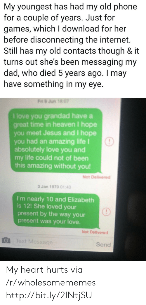 Dad, Heaven, and Internet: My youngest has had my old phone  for a couple of years. Just for  games, which I download for her  before disconnecting the internet.  Still has my old contacts though & it  turns out she's been messaging my  dad, who died 5 years ago. I may  have something in my eye.  Fri 9 Jun 18 07  I love you grandad have a  great time in heaven I hope  you meet Jesus and I hope  you had an amazing life I  absolutely love you and  my life could not of been  this amazing without you!  Not Delivered  3 Jan 1970 01:43  I'm nearly 10 and Elizabeth  is 12! She loved your  present by the way your  present was your love.  Not Delivered  Text Message  Send My heart hurts via /r/wholesomememes http://bit.ly/2INtjSU