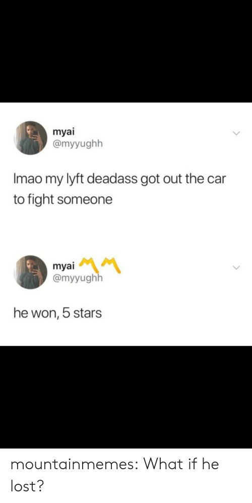 Tumblr, Lost, and Blog: myai  @myyughh  Imao my lyft deadass got out the car  to fight someone  myai  @myyughh  he won, 5 stars mountainmemes:  What if he lost?