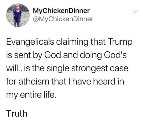 God, Life, and Trump: MyChickenDinner  @MyChickenDinner  Evangelicals claiming that Trump  is sent by God and doing God's  will. is the single strongest case  for atheism that I have heard in  my entire life. Truth