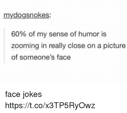 Zooming In: mydogsnokes:  60% of my sense of humor is  zooming in really close on a picture  of someone's face face jokes https://t.co/x3TP5RyOwz