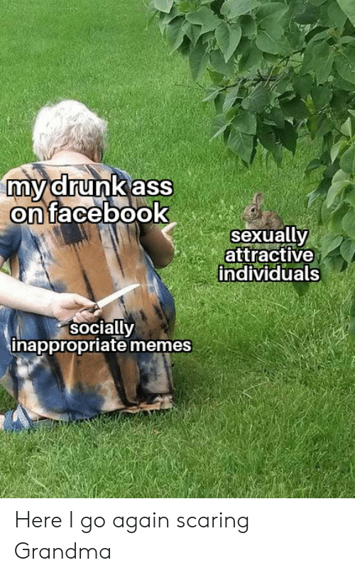 Inappropriate Memes: mydrunk ass  on facebook  sexually  attractive  individuals  socially  inappropriate memes Here I go again scaring Grandma