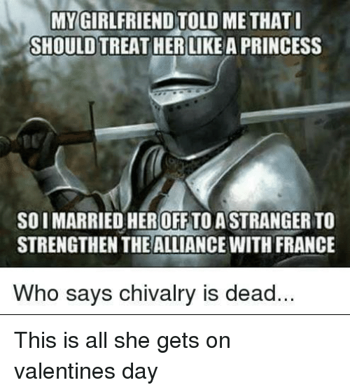 chivalry: MYGIRLFRIEND TOLD ME THAT  SHOULD TREAT HER LIKE A PRINCESS  10  SOIMARRIED HER OFF TO A STRANGER TO  STRENGTHEN THE ALLIANCE WITH FRANCE  Who says chivalry is dead. This is all she gets on valentines day