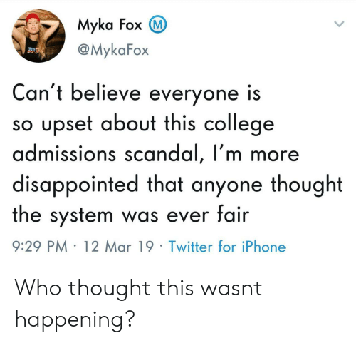 Scandal: Myka Fox  @MykaFox  Can't believe everyone is  so upset about this college  admissions scandal, I'm more  disappointed that anyone thought  the system was ever fair  9:29 PM 12 Mar 19 Twitter for iPhone Who thought this wasnt happening?