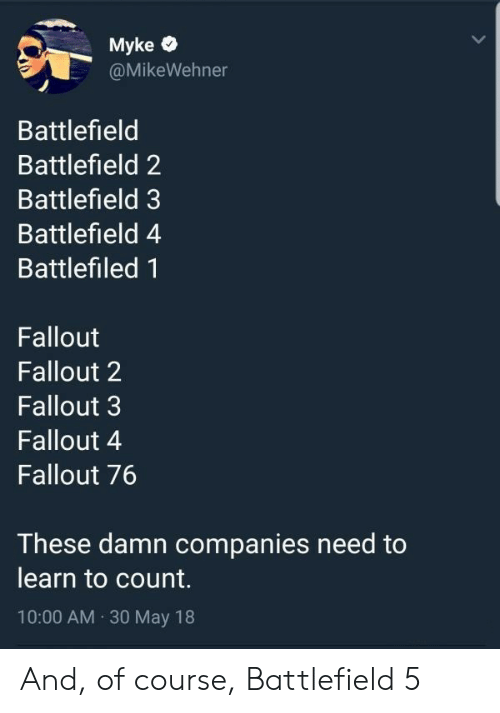 Battlefield: Myke  @MikeWehner  Battlefield  Battlefield 2  Battlefield 3  Battlefield 4  Battlefiled 1  Fallout  Fallout 2  Fallout 3  Fallout 4  Fallout 76  These damn companies need to  learn to count.  10:00 AM 30 May 18 And, of course, Battlefield 5