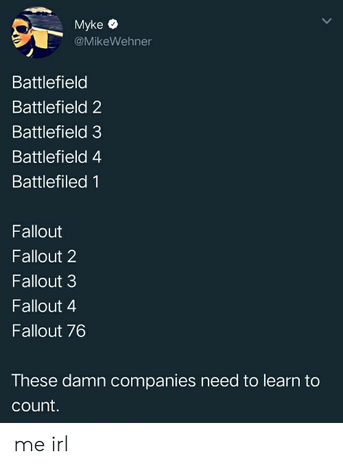 Battlefield: Myke  @MikeWehner  Battlefield  Battlefield 2  Battlefield 3  Battlefield 4  Battlefiled 1  Fallout  Fallout 2  Fallout 3  Fallout 4  Fallout 76  These damn companies need to learn to  count. me irl