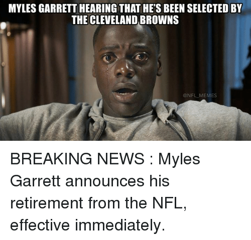 Cleveland Browns, Memes, and News: MYLES GARRETT HEARING THAT HE'S BEEN SELECTED BY  THE CLEVELAND BROWNS  NFL MEMES BREAKING NEWS : Myles Garrett announces his retirement from the NFL, effective immediately.