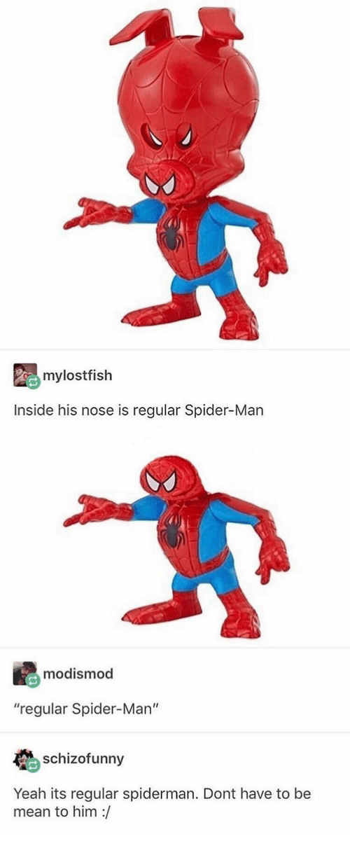 "Spider, SpiderMan, and Yeah: mylostfish  Inside his nose is regular Spider-Man  modismod  ""regular Spider-Man""  schizofunny  Yeah its regular spiderman. Dont have to be  mean to him :/"