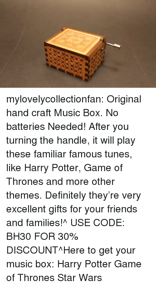 Definitely, Friends, and Game of Thrones: mylovelycollectionfan:  Original hand craft Music Box. No batteries Needed! After you turning the handle, it will play these familiar famous tunes, like Harry Potter, Game of Thrones and more other themes. Definitely they're very excellent gifts for your friends and families!^ USE CODE: BH30 FOR 30% DISCOUNT^Here to get your music box: Harry Potter  Game of Thrones  Star Wars